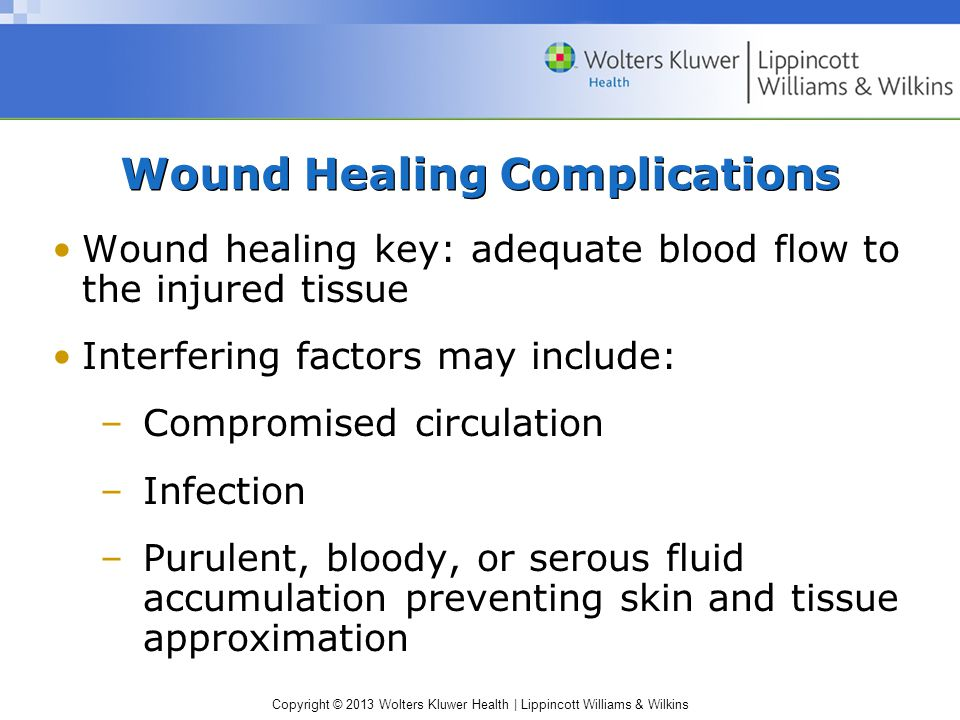 Copyright © 2013 Wolters Kluwer Health | Lippincott Williams & Wilkins Wound Healing Complications Wound healing key: adequate blood flow to the injur