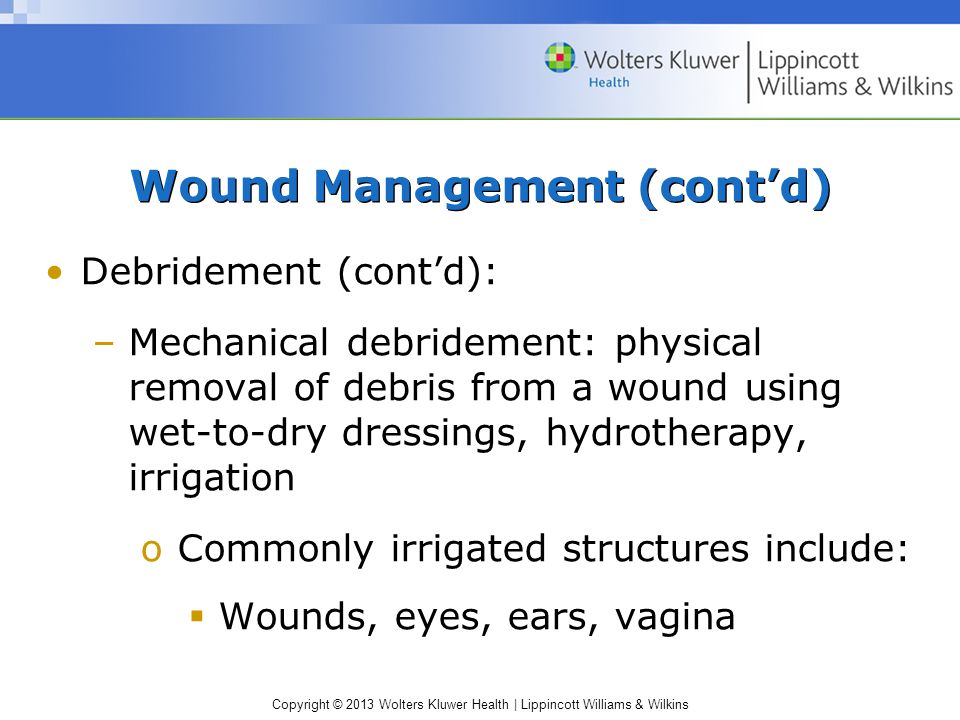 Copyright © 2013 Wolters Kluwer Health | Lippincott Williams & Wilkins Wound Management (cont'd) Debridement (cont'd): –Mechanical debridement: physic