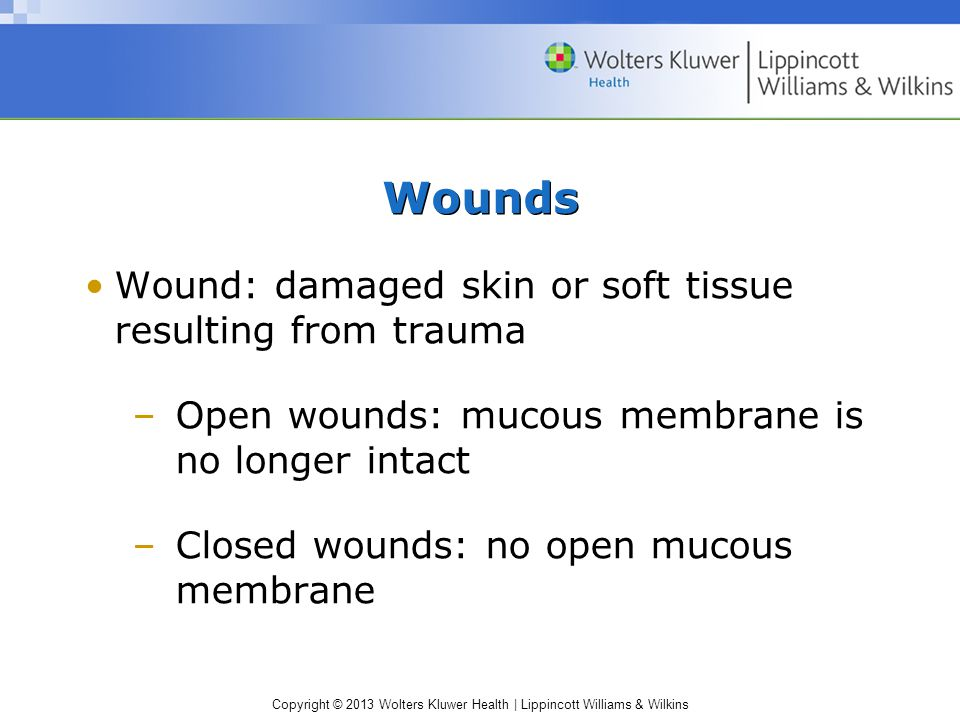 Copyright © 2013 Wolters Kluwer Health | Lippincott Williams & Wilkins Wounds Wound: damaged skin or soft tissue resulting from trauma –Open wounds: m