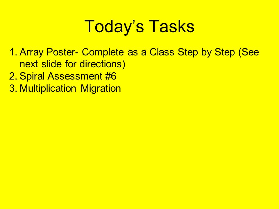 Today's Tasks 1.Array Poster- Complete as a Class Step by Step (See next slide for directions) 2.Spiral Assessment #6 3.Multiplication Migration