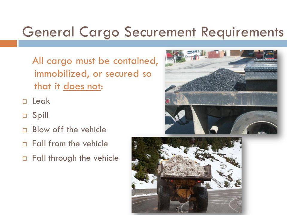 General Cargo Securement Requirements All cargo must be contained, immobilized, or secured so that it does not:  Leak  Spill  Blow off the vehicle  Fall from the vehicle  Fall through the vehicle