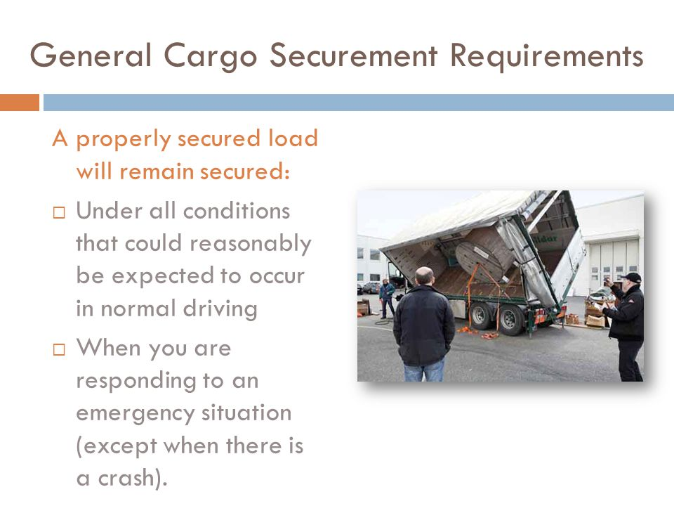 General Cargo Securement Requirements A properly secured load will remain secured:  Under all conditions that could reasonably be expected to occur in normal driving  When you are responding to an emergency situation (except when there is a crash).