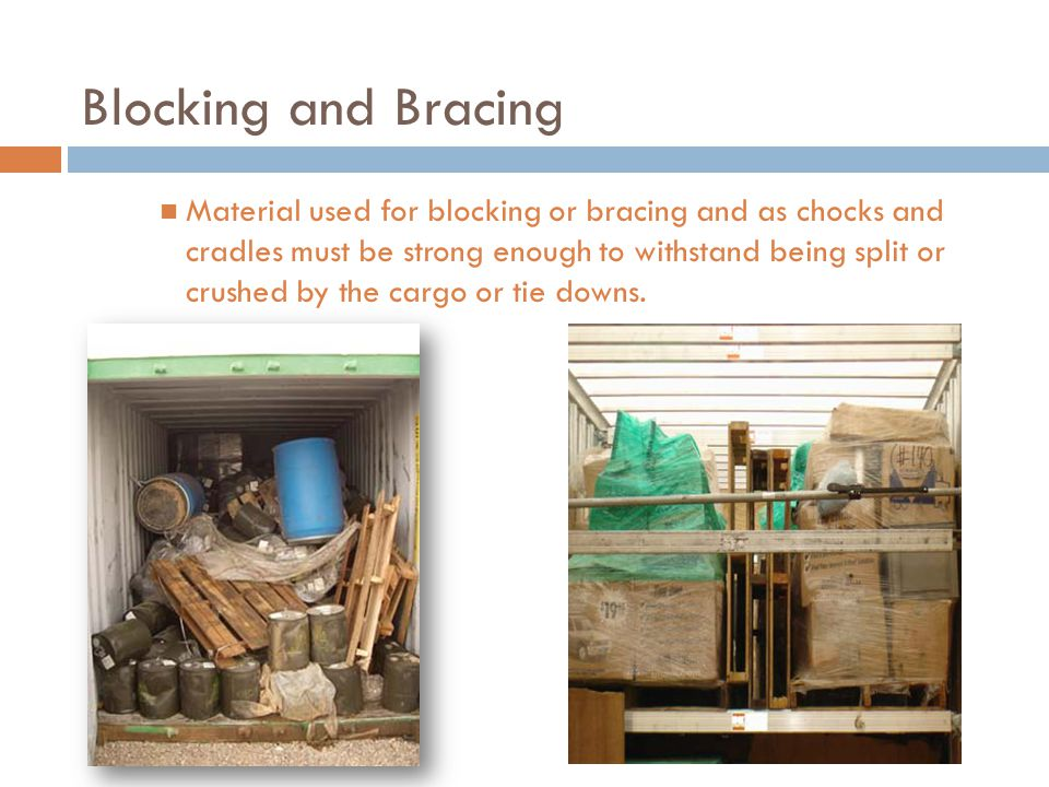 Blocking and Bracing Material used for blocking or bracing and as chocks and cradles must be strong enough to withstand being split or crushed by the cargo or tie downs.