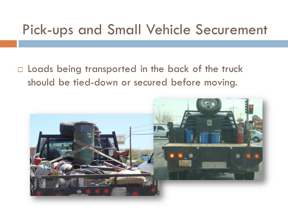 Pick-ups and Small Vehicle Securement  Loads being transported in the back of the truck should be tied-down or secured before moving.