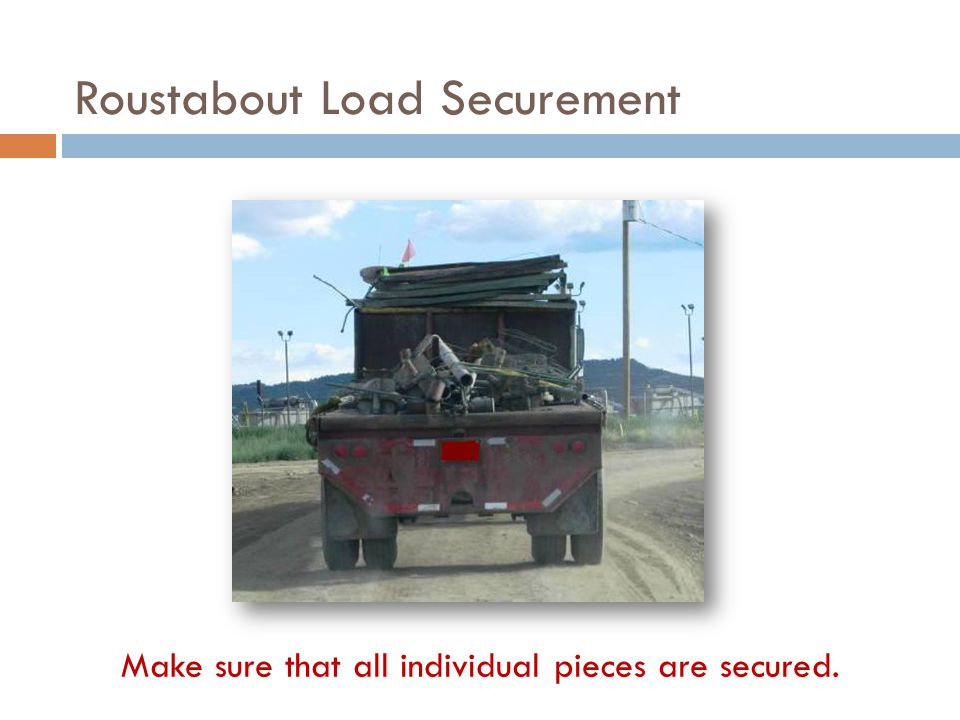 Make sure that all individual pieces are secured. Roustabout Load Securement