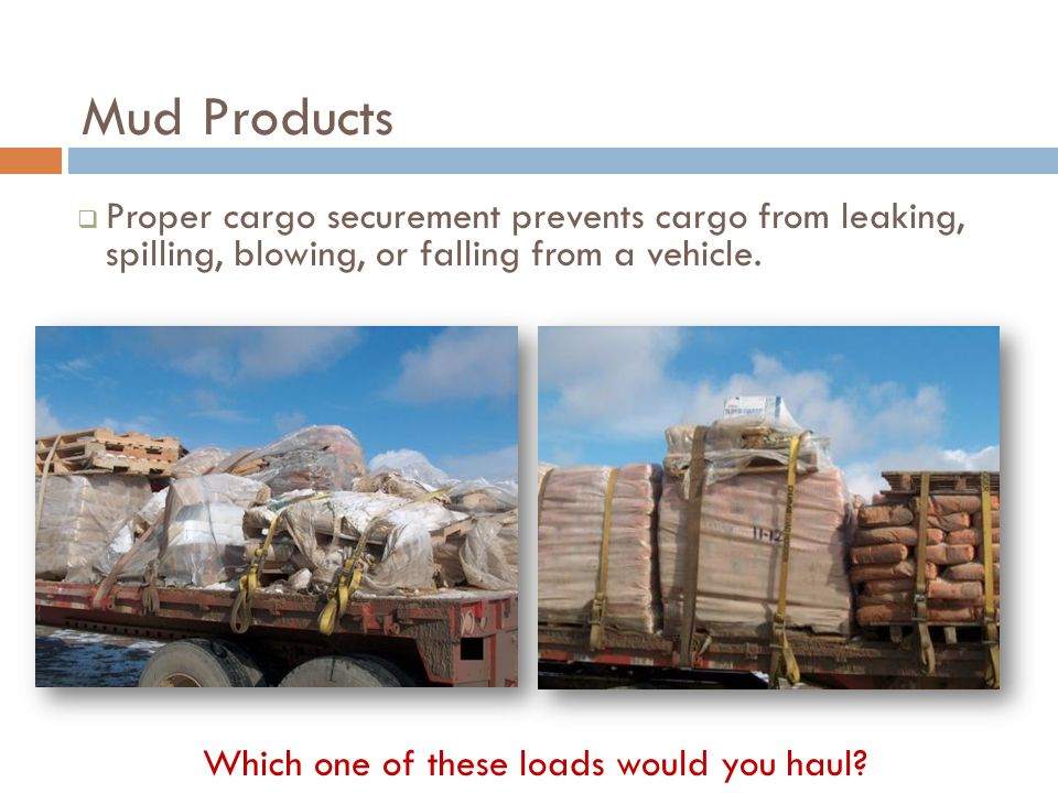 Mud Products  Proper cargo securement prevents cargo from leaking, spilling, blowing, or falling from a vehicle.