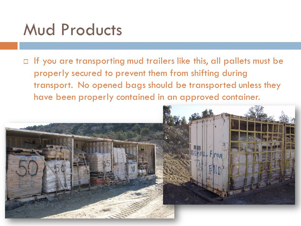 Mud Products  If you are transporting mud trailers like this, all pallets must be properly secured to prevent them from shifting during transport.
