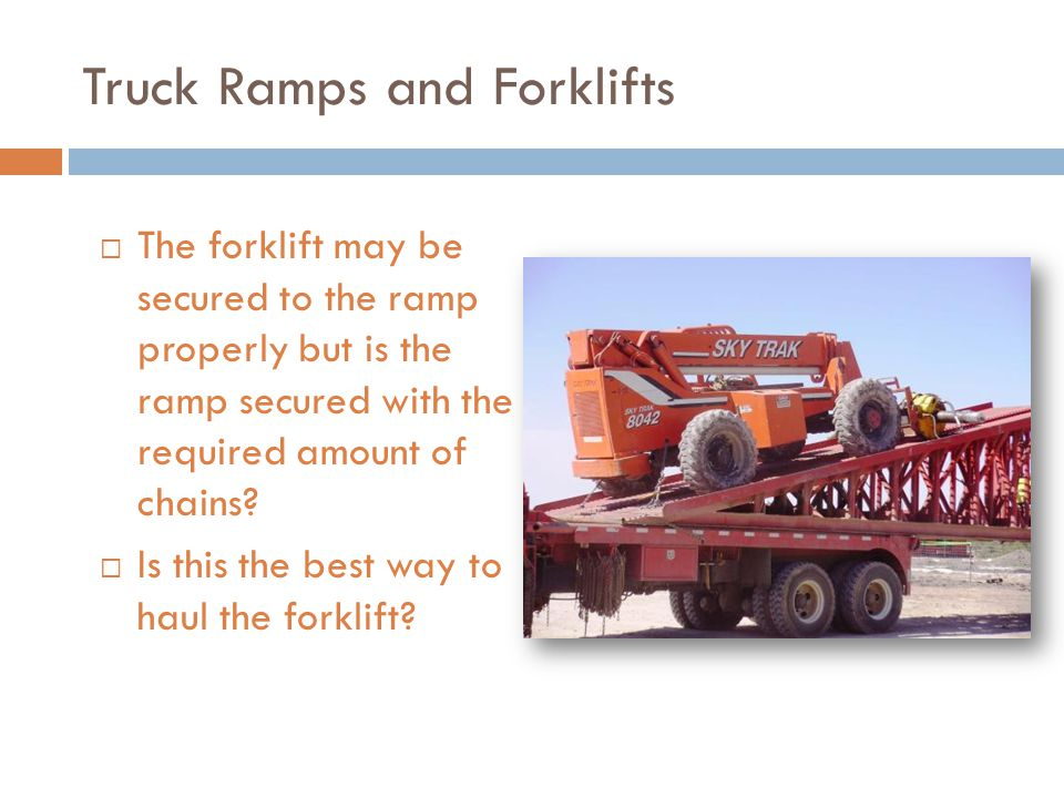Truck Ramps and Forklifts  The forklift may be secured to the ramp properly but is the ramp secured with the required amount of chains.