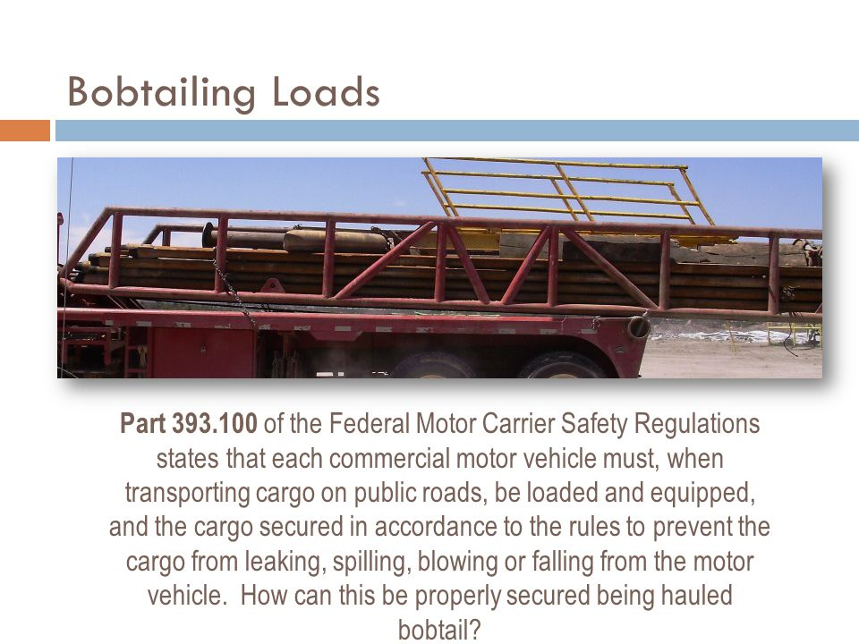 Bobtailing Loads Part 393.100 of the Federal Motor Carrier Safety Regulations states that each commercial motor vehicle must, when transporting cargo on public roads, be loaded and equipped, and the cargo secured in accordance to the rules to prevent the cargo from leaking, spilling, blowing or falling from the motor vehicle.