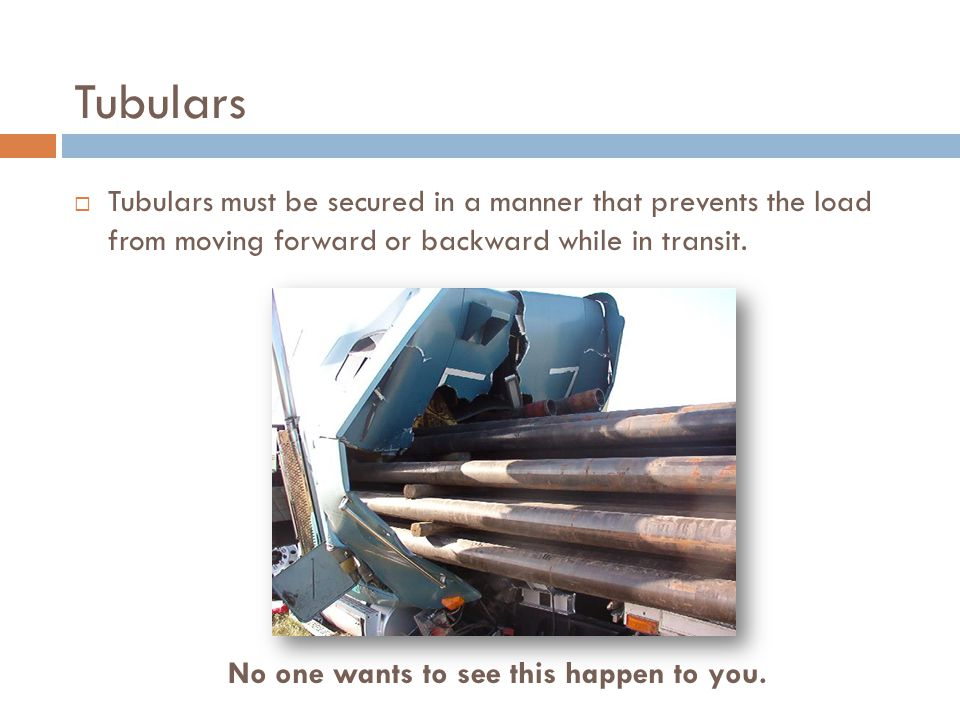  Tubulars must be secured in a manner that prevents the load from moving forward or backward while in transit.