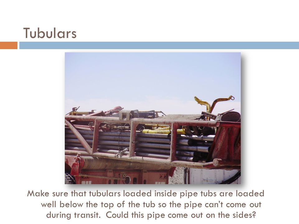 Tubulars Make sure that tubulars loaded inside pipe tubs are loaded well below the top of the tub so the pipe can't come out during transit.