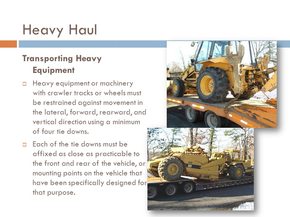 Transporting Heavy Equipment  Heavy equipment or machinery with crawler tracks or wheels must be restrained against movement in the lateral, forward, rearward, and vertical direction using a minimum of four tie downs.