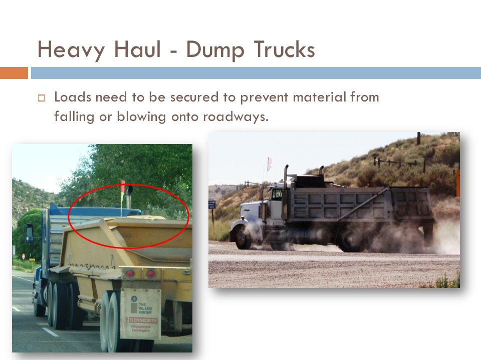 Heavy Haul - Dump Trucks  Loads need to be secured to prevent material from falling or blowing onto roadways.