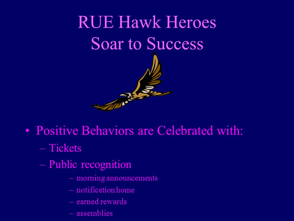 RUE Hawk Heroes Soar to Success Positive Behaviors are Celebrated with: –Tickets –Public recognition –morning announcements –notification home –earned rewards –assemblies