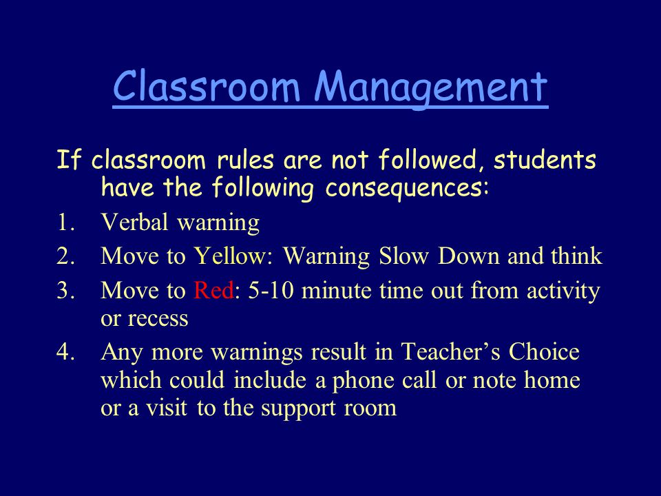 Classroom Management If classroom rules are not followed, students have the following consequences: 1.Verbal warning 2.Move to Yellow: Warning Slow Down and think 3.Move to Red: 5-10 minute time out from activity or recess 4.Any more warnings result in Teacher's Choice which could include a phone call or note home or a visit to the support room