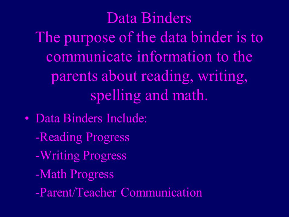 Data Binders The purpose of the data binder is to communicate information to the parents about reading, writing, spelling and math.