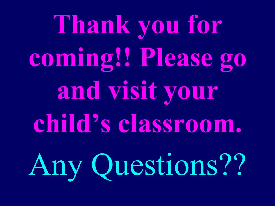 Thank you for coming!! Please go and visit your child's classroom. Any Questions??