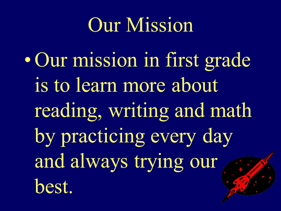 Our Mission Our mission in first grade is to learn more about reading, writing and math by practicing every day and always trying our best.