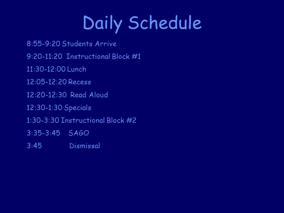 Daily Schedule 8:55-9:20 Students Arrive 9:20-11:20 Instructional Block #1 11:30-12:00 Lunch 12:05-12:20 Recess 12:20-12:30 Read Aloud 12:30-1:30 Specials 1:30-3:30 Instructional Block #2 3:35-3:45 SAGO 3:45 Dismissal