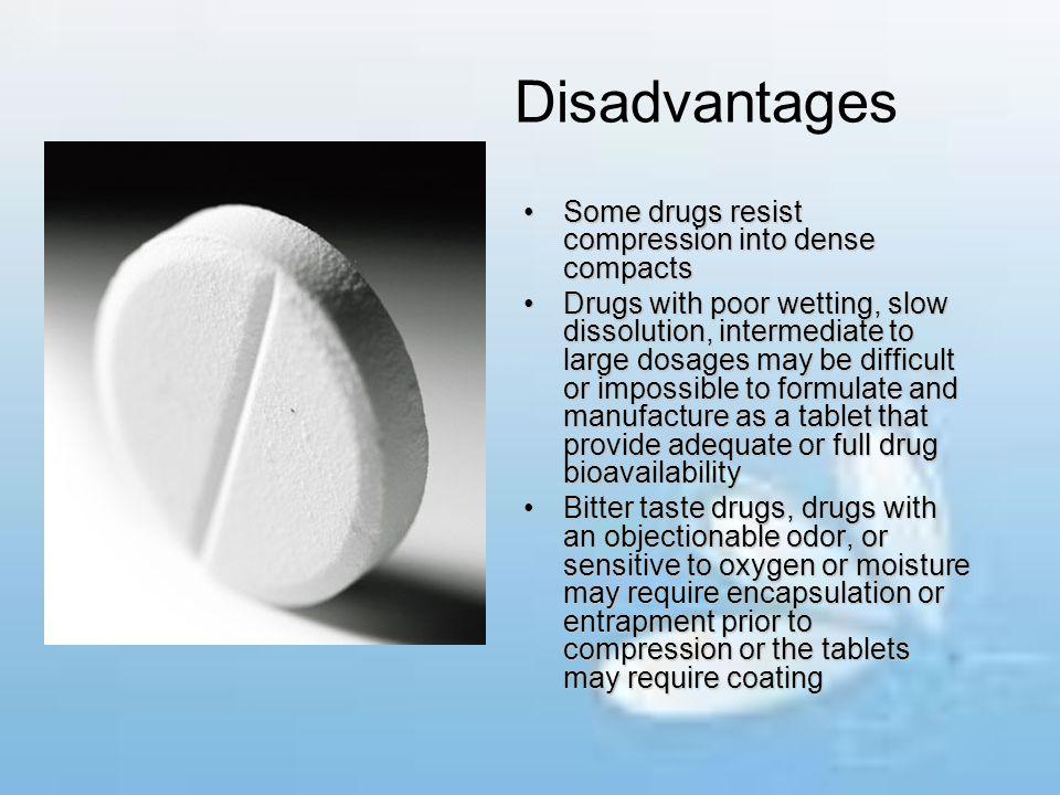Disadvantages Some drugs resist compression into dense compactsSome drugs resist compression into dense compacts Drugs with poor wetting, slow dissolu
