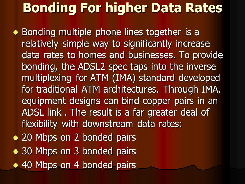 Bonding For higher Data Rates Bonding multiple phone lines together is a relatively simple way to significantly increase data rates to homes and businesses.