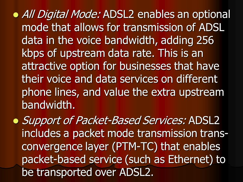 All Digital Mode: ADSL2 enables an optional mode that allows for transmission of ADSL data in the voice bandwidth, adding 256 kbps of upstream data rate.