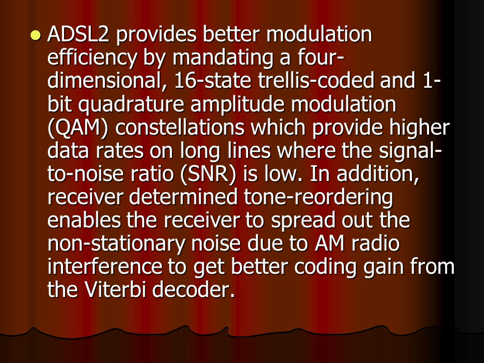 ADSL2 provides better modulation efficiency by mandating a four- dimensional, 16-state trellis-coded and 1- bit quadrature amplitude modulation (QAM) constellations which provide higher data rates on long lines where the signal- to-noise ratio (SNR) is low.