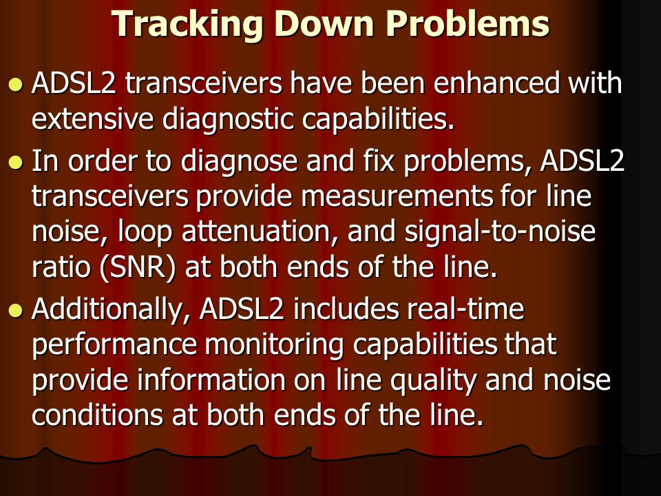 Tracking Down Problems ADSL2 transceivers have been enhanced with extensive diagnostic capabilities.