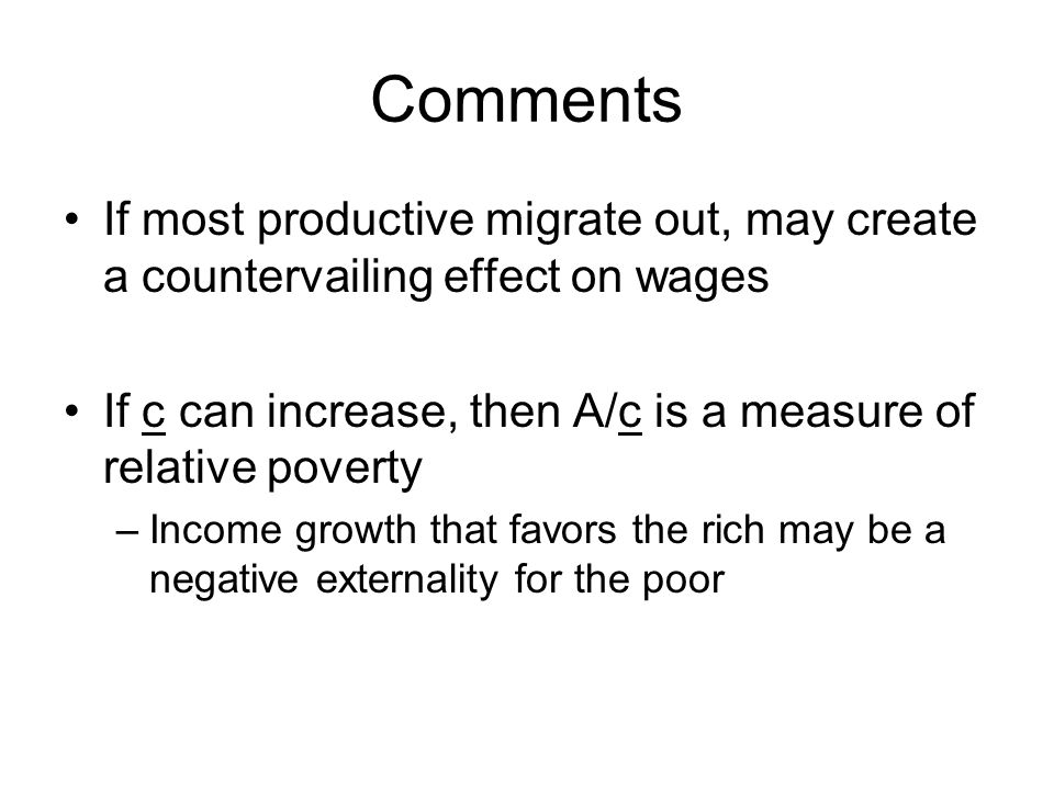 Comments If most productive migrate out, may create a countervailing effect on wages If c can increase, then A/c is a measure of relative poverty –Income growth that favors the rich may be a negative externality for the poor