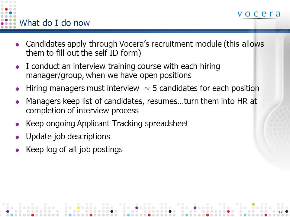 12 What do I do now Candidates apply through Vocera's recruitment module (this allows them to fill out the self ID form) I conduct an interview training course with each hiring manager/group, when we have open positions Hiring managers must interview ~ 5 candidates for each position Managers keep list of candidates, resumes…turn them into HR at completion of interview process Keep ongoing Applicant Tracking spreadsheet Update job descriptions Keep log of all job postings