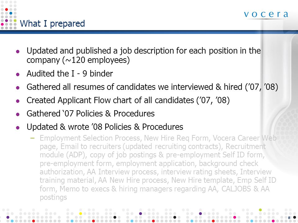 8 What I prepared Updated and published a job description for each position in the company (~120 employees) Audited the I - 9 binder Gathered all resumes of candidates we interviewed & hired ('07, '08) Created Applicant Flow chart of all candidates ('07, '08) Gathered '07 Policies & Procedures Updated & wrote '08 Policies & Procedures –Employment Selection Process, New Hire Req Form, Vocera Career Web page, Email to recruiters (updated recruiting contracts), Recruitment module (ADP), copy of job postings & pre-employment Self ID form, pre-employment form, employment application, background check authorization, AA Interview process, interview rating sheets, Interview training material, AA New Hire process, New Hire template, Emp Self ID form, Memo to execs & hiring managers regarding AA, CALJOBS & AA postings