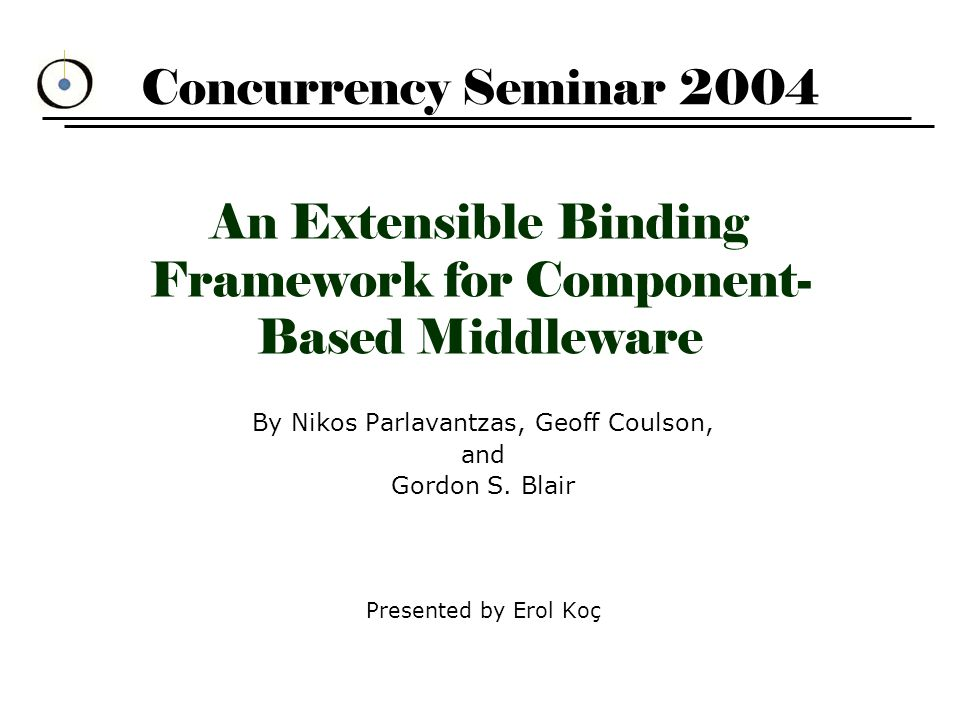 """Unpacking the title (1) """"An Extensible Binding Framework for Component-Based Middleware –process of associating or interconnecting different objects –a binding type (BT) is a service description that supports a particular pattern of interaction between application components e.g."""
