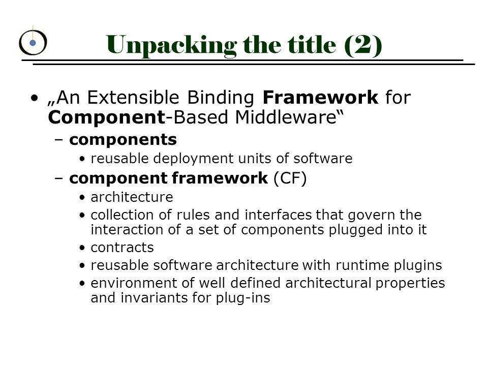 """Unpacking the title (2) """"An Extensible Binding Framework for Component-Based Middleware –components reusable deployment units of software –component framework (CF) architecture collection of rules and interfaces that govern the interaction of a set of components plugged into it contracts reusable software architecture with runtime plugins environment of well defined architectural properties and invariants for plug-ins"""