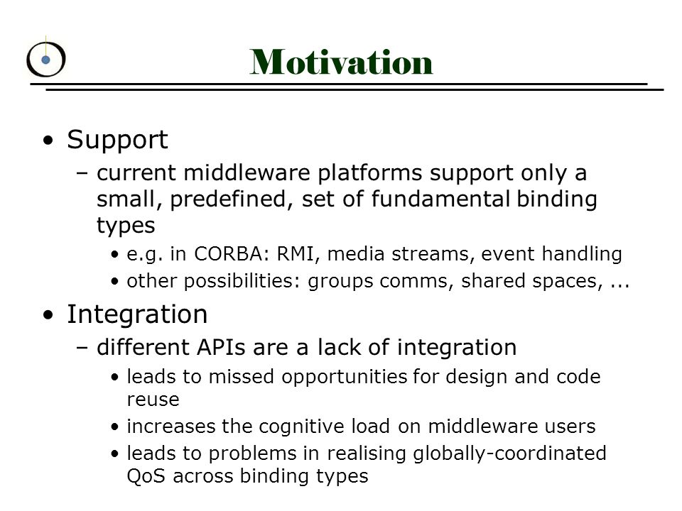 Specifying Binding Types (1) BT as a set of four `collaborations` –Binding Participation describes interaction among binding participants includes definition of participant roles »3 roles: publisher, subscriber, channel »publisher invokes an operation on event interface, corresponding operation gets invoked on all subscribers »synchronous communication »at most-once semantics –Iref Generation and Resolution describes the process of managing irefs »Channel: iref Generate (event_interface) »Subscriber: iref Generate (subscriber_interface) »use StdResolver to get reps