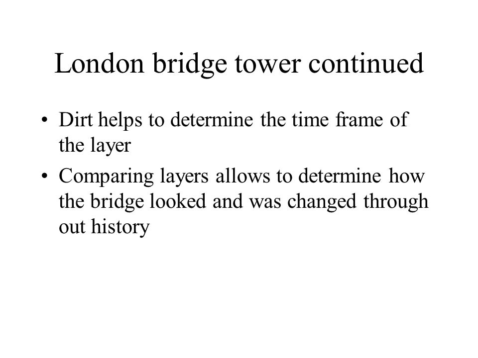 London bridge tower continued Dirt helps to determine the time frame of the layer Comparing layers allows to determine how the bridge looked and was changed through out history