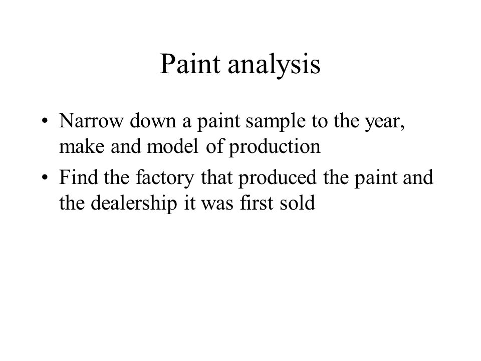 Paint analysis Narrow down a paint sample to the year, make and model of production Find the factory that produced the paint and the dealership it was first sold