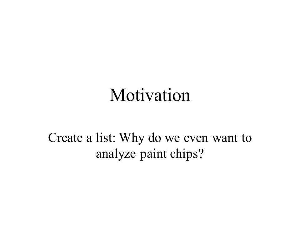 Motivation Create a list: Why do we even want to analyze paint chips?