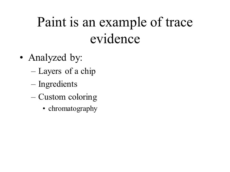 Paint is an example of trace evidence Analyzed by: –Layers of a chip –Ingredients –Custom coloring chromatography
