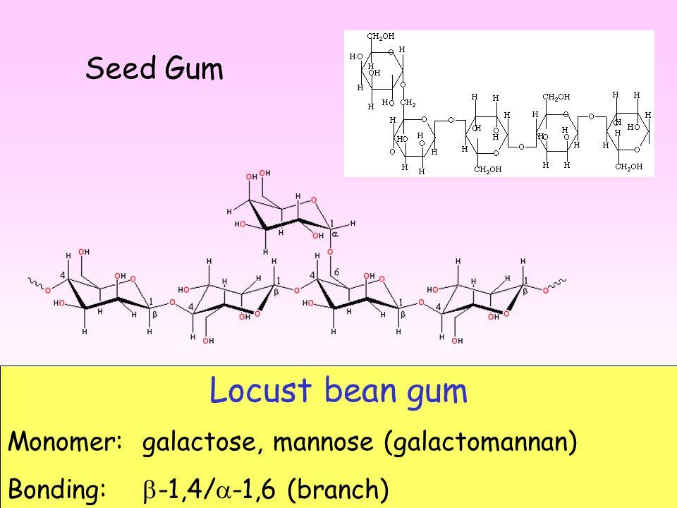 Locust bean gum Monomer: galactose, mannose (galactomannan) Bonding:  -1,4/  -1,6 (branch) Seed Gum
