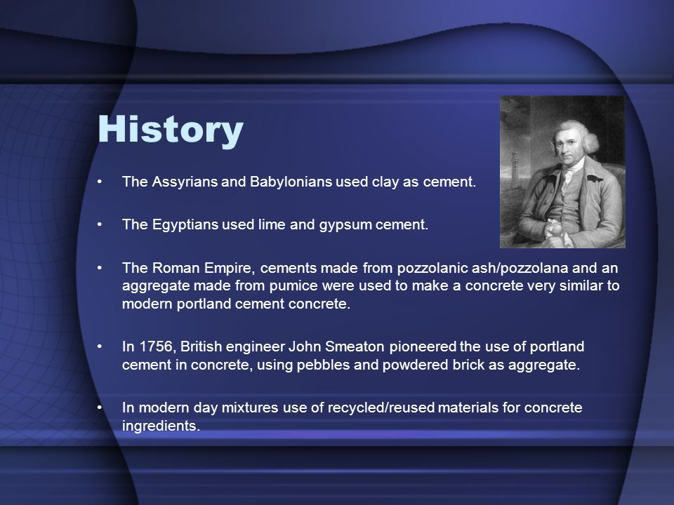 History The Assyrians and Babylonians used clay as cement.