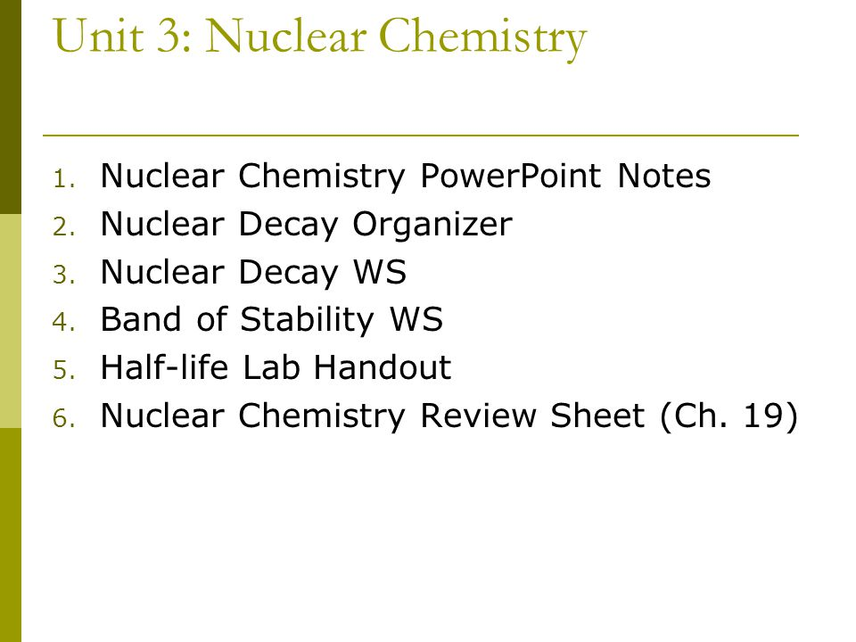 Unit 3: Nuclear Chemistry 1. Nuclear Chemistry PowerPoint Notes 2. Nuclear Decay Organizer 3. Nuclear Decay WS 4. Band of Stability WS 5. Half-life La