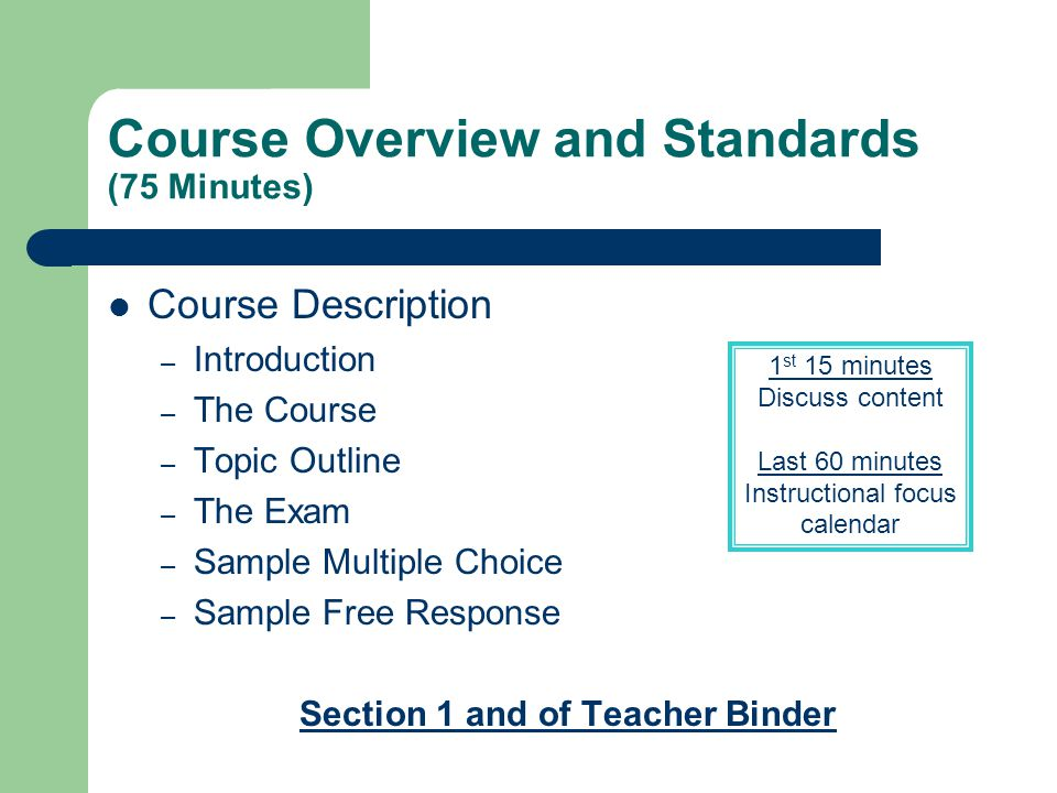 Course Overview and Standards (75 Minutes) Course Description – Introduction – The Course – Topic Outline – The Exam – Sample Multiple Choice – Sample Free Response Section 1 and of Teacher Binder 1 st 15 minutes Discuss content Last 60 minutes Instructional focus calendar