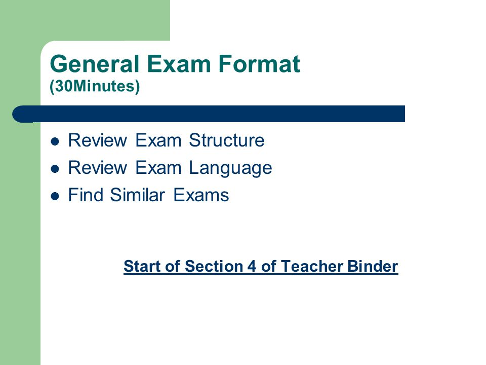 General Exam Format (30Minutes) Review Exam Structure Review Exam Language Find Similar Exams Start of Section 4 of Teacher Binder