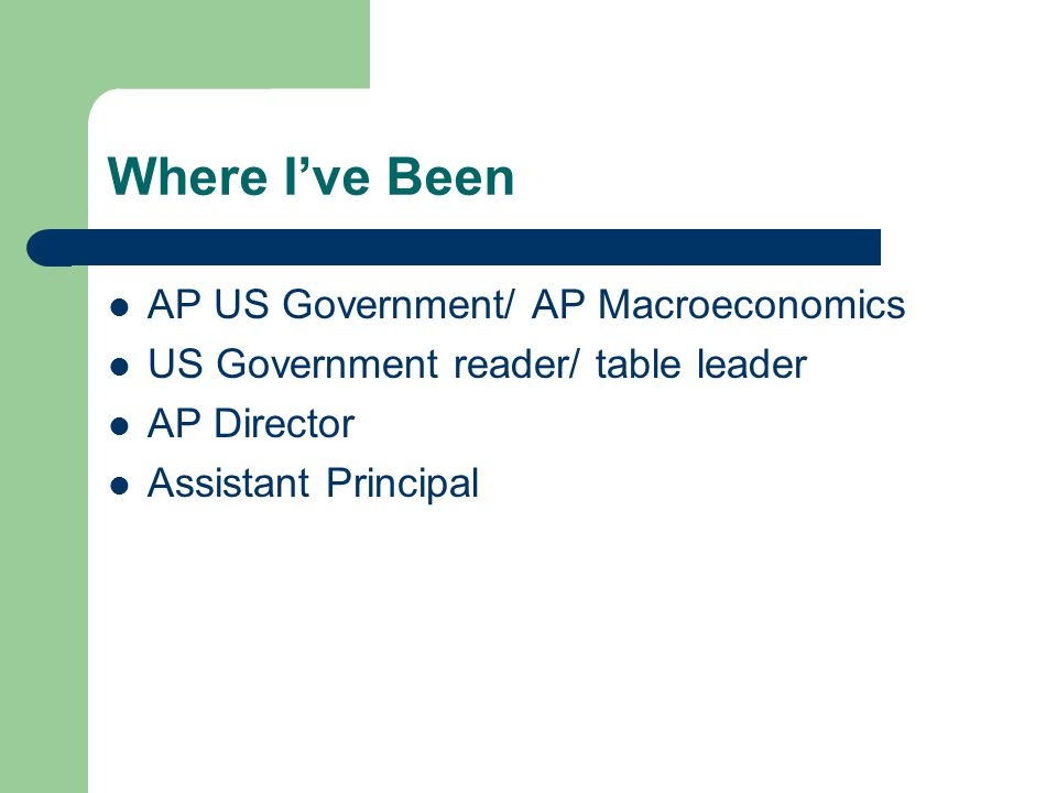 Where I've Been AP US Government/ AP Macroeconomics US Government reader/ table leader AP Director Assistant Principal