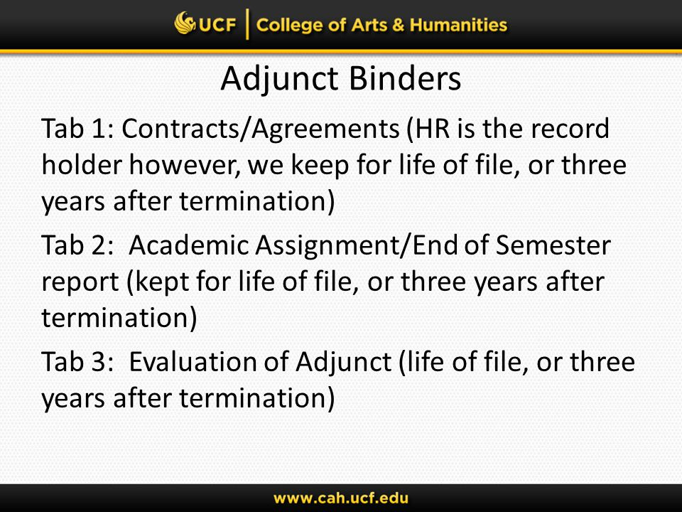 Adjunct Binders Tab 1: Contracts/Agreements (HR is the record holder however, we keep for life of file, or three years after termination) Tab 2: Academic Assignment/End of Semester report (kept for life of file, or three years after termination) Tab 3: Evaluation of Adjunct (life of file, or three years after termination)