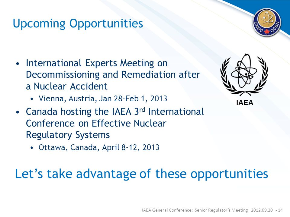 Upcoming Opportunities International Experts Meeting on Decommissioning and Remediation after a Nuclear Accident Vienna, Austria, Jan 28-Feb 1, 2013 Canada hosting the IAEA 3 rd International Conference on Effective Nuclear Regulatory Systems Ottawa, Canada, April 8-12, 2013 IAEA General Conference: Senior Regulator's Meeting 2012.09.20 - 14 Let's take advantage of these opportunities IAEA