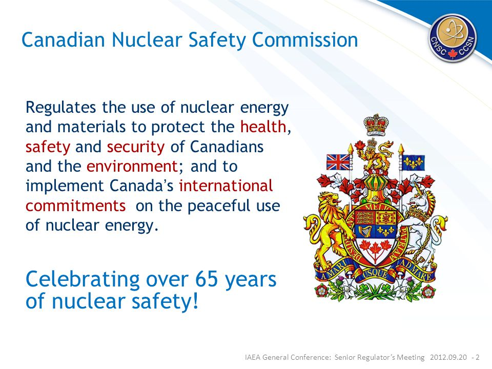 Canadian Nuclear Safety Commission Regulates the use of nuclear energy and materials to protect the health, safety and security of Canadians and the environment; and to implement Canada's international commitments on the peaceful use of nuclear energy.