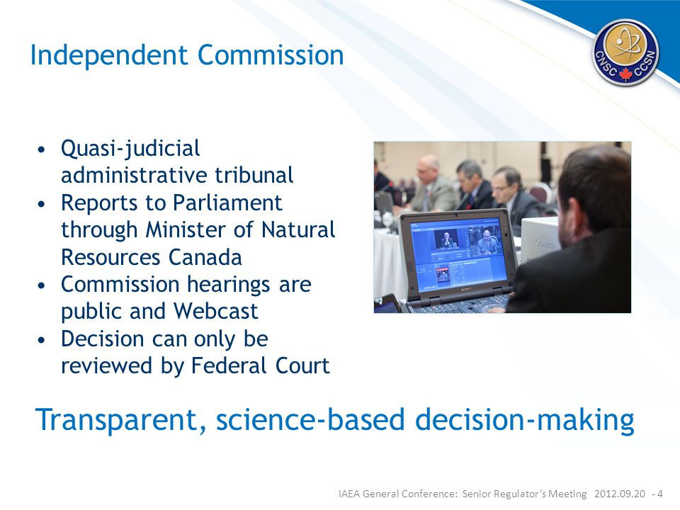 Independent Commission Quasi-judicial administrative tribunal Reports to Parliament through Minister of Natural Resources Canada Commission hearings are public and Webcast Decision can only be reviewed by Federal Court IAEA General Conference: Senior Regulator's Meeting 2012.09.20 - 4 Transparent, science-based decision-making