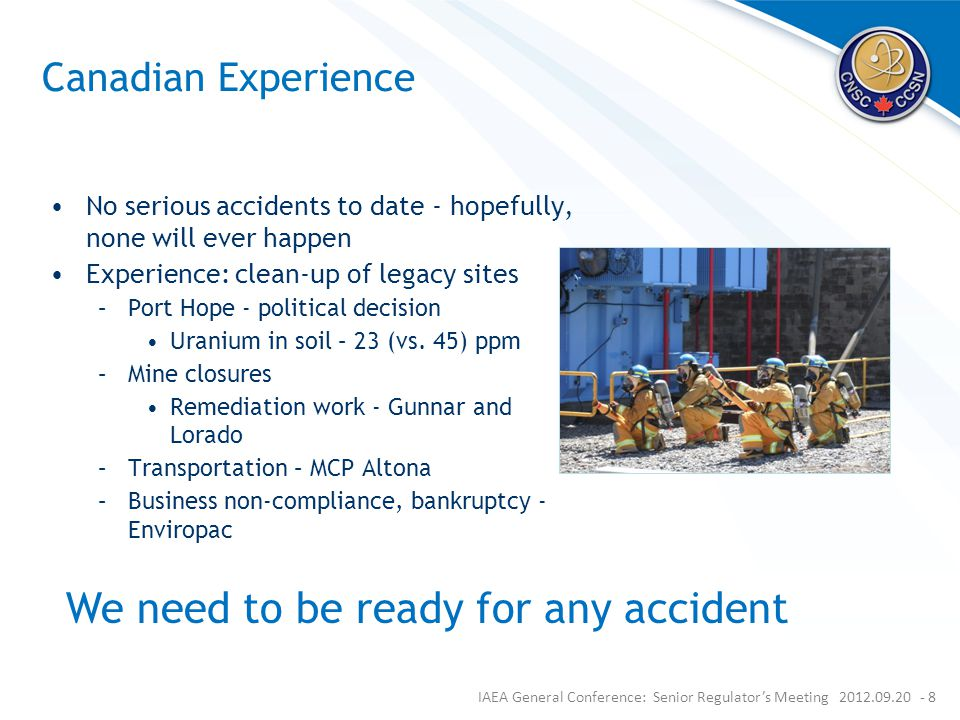 Canadian Experience No serious accidents to date - hopefully, none will ever happen Experience: clean-up of legacy sites –Port Hope - political decision Uranium in soil – 23 (vs.