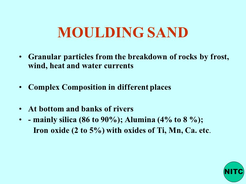 MOULDING SAND Granular particles from the breakdown of rocks by frost, wind, heat and water currents Complex Composition in different places At bottom